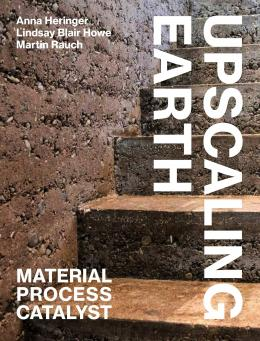 Upscaling Earth: Material, Process, Catalyst  von Anna Heringer , Lindsay Blair Howe, Martin Rauch